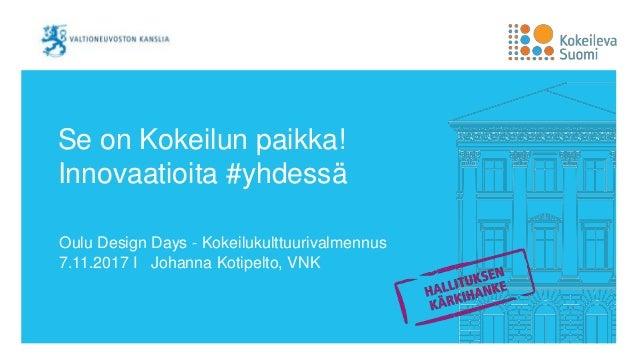 Se on Kokeilun paikka! Innovaatioita #yhdessä Oulu Design Days - Kokeilukulttuurivalmennus 7.11.2017 I Johanna Kotipelto, ...