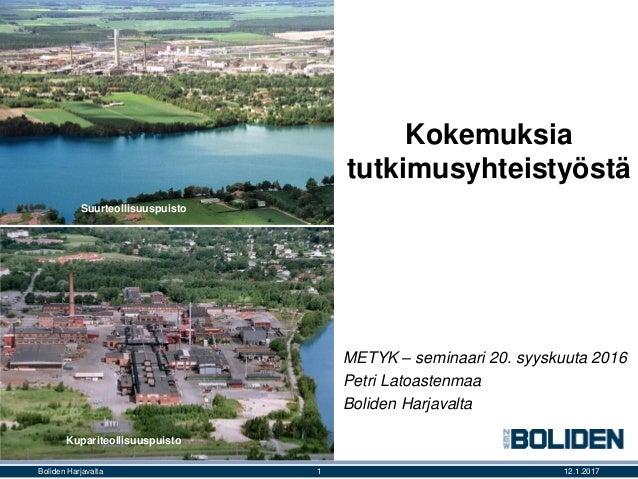 Kokemuksia tutkimusyhteistyöstä METYK – seminaari 20. syyskuuta 2016 Petri Latoastenmaa Boliden Harjavalta 12.1.20171Bolid...