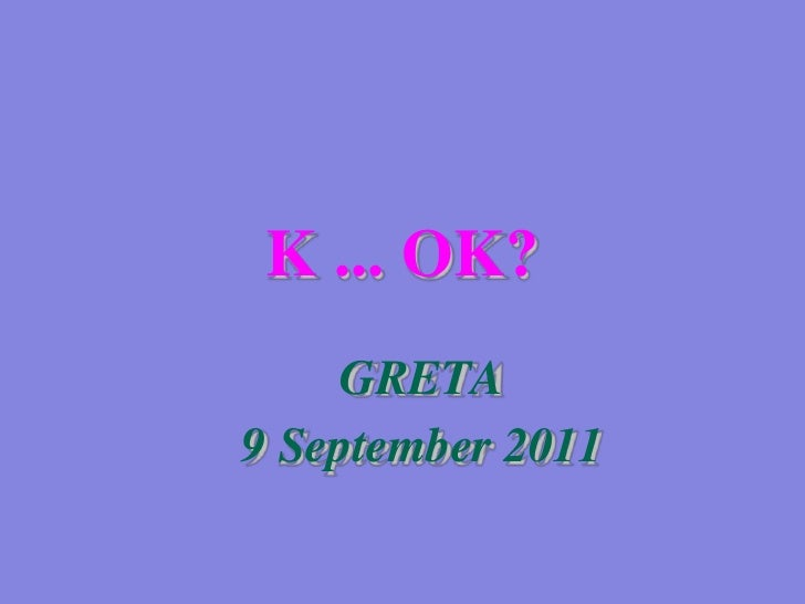 K ... OK?<br />GRETA<br />9 September 2011<br />