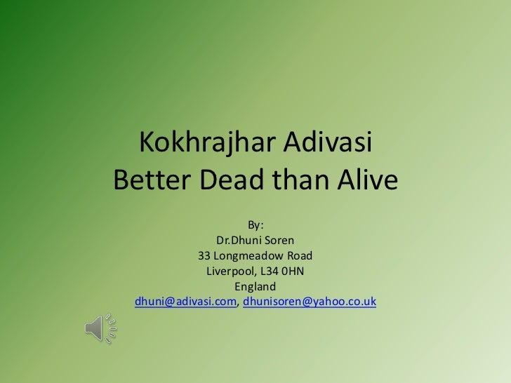 KokhrajharAdivasiBetter Dead than Alive<br />By:<br />Dr.Dhuni Soren<br />33 Longmeadow Road<br />Liverpool, L34 0HN<br />...