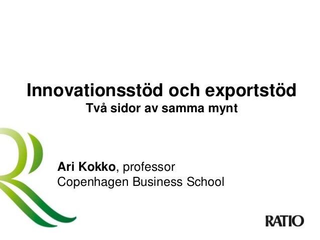 Innovationsstöd och exportstöd Två sidor av samma mynt Ari Kokko, professor Copenhagen Business School