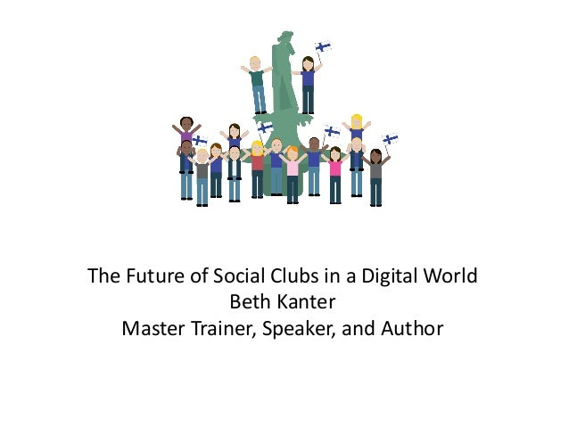 The Future of Social Clubs in a Digital World Beth Kanter Master Trainer, Speaker, and Author