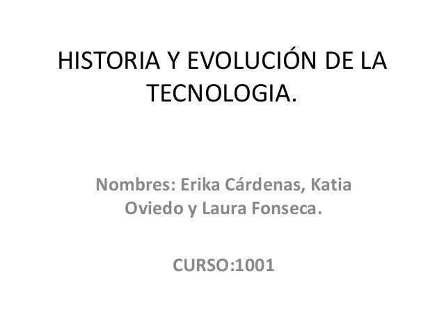 HISTORIA Y EVOLUCIÓN DE LA TECNOLOGIA. Nombres: Erika Cárdenas, Katia Oviedo y Laura Fonseca. CURSO:1001