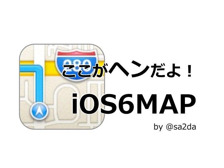 ここがヘンだよ! iOS6MAP      by @sa2da