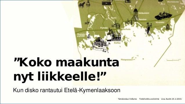 """Tietokeskus Vellamo Tietoherkku-esitelmä Liisa Avelin 25.2.2015 """"Koko maakunta nyt liikkeelle!"""" Kun disko rantautui Etelä-..."""