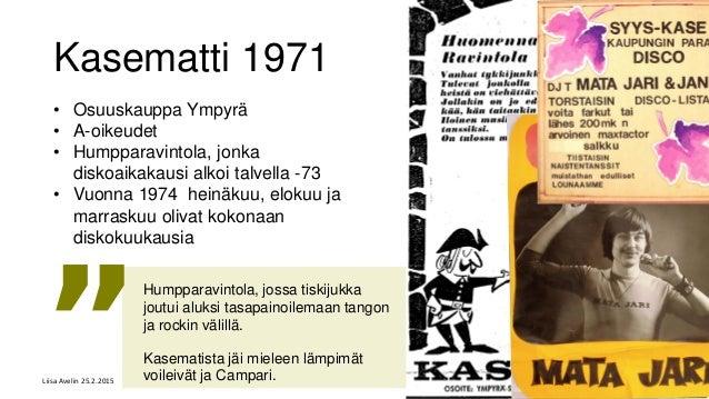 Kasematti 1971 • Osuuskauppa Ympyrä • A-oikeudet • Humpparavintola, jonka diskoaikakausi alkoi talvella -73 • Vuonna 1974 ...