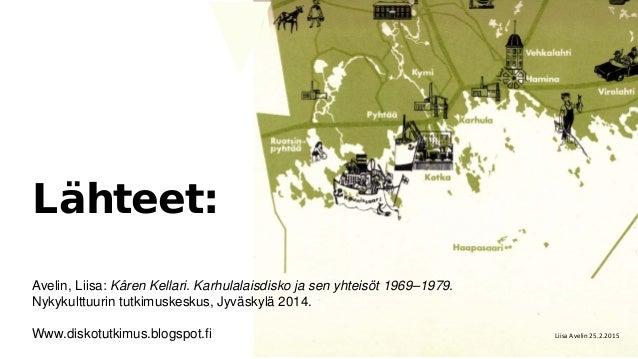 Lähteet: Avelin, Liisa: Kåren Kellari. Karhulalaisdisko ja sen yhteisöt 1969–1979. Nykykulttuurin tutkimuskeskus, Jyväskyl...