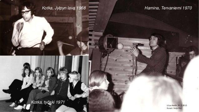 Hamina, Tervaniemi 1970 Kotka, työski 1971 Kotka, Jylpyn lava 1968 Liisa Avelin 25.2.2015 Kuvat: Veijo Rio