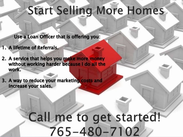 Use a Loan Officer that is offering you: 1. A lifetime of Referrals. 2. A service that helps you make more money without w...