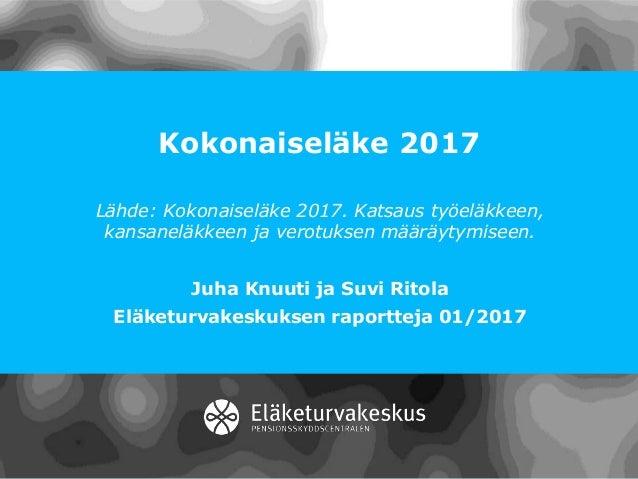 Kokonaiseläke 2017 Lähde: Kokonaiseläke 2017. Katsaus työeläkkeen, kansaneläkkeen ja verotuksen määräytymiseen. Juha Knuut...
