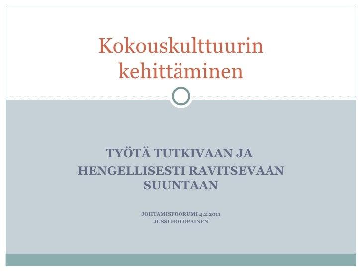 TYÖTÄ TUTKIVAAN JA  HENGELLISESTI RAVITSEVAAN SUUNTAAN JOHTAMISFOORUMI 4.2.2011 JUSSI HOLOPAINEN Kokouskulttuurin kehittäm...