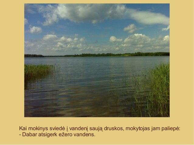 Kai mokinys sviedė į vandenį saują druskos, mokytojas jam paliepė: - Dabar atsigerk ežero vandens.