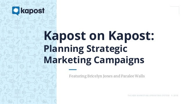 THE B2B MARKETING OPERATING SYSTEM © 2018 Featuring Bricelyn Jones and Paralee Walls Kapost on Kapost: Planning Strategic ...