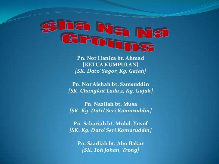 Pn. Nor Haniza bt. Ahmad     [KETUA KUMPULAN]  [SK. Dato' Sagor, Kg. Gajah]  Pn. Nor Aishah bt. Samsuddin[SK. Changkat Lad...