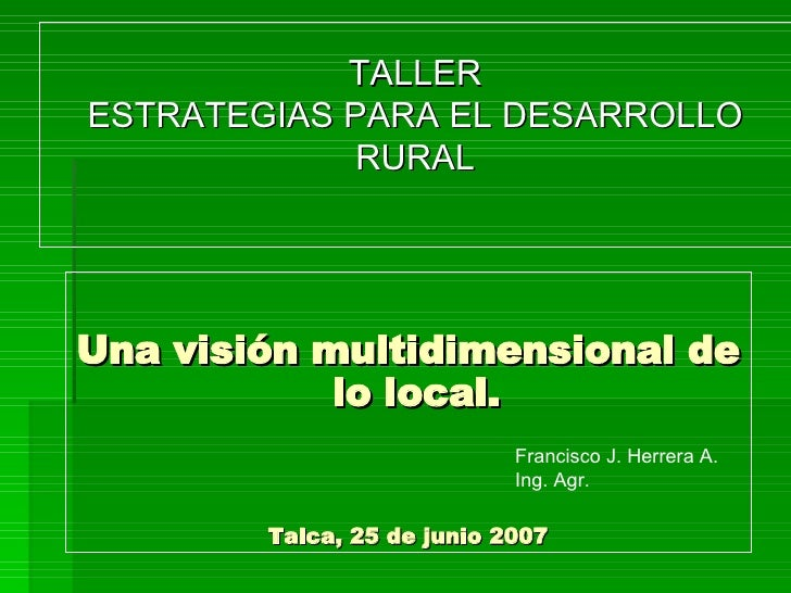TALLER ESTRATEGIAS PARA EL DESARROLLO RURAL <ul><li>Una visión multidimensional de lo local.  </li></ul><ul><li>Talca, 25 ...