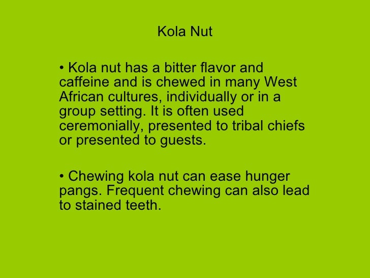 <ul><li>Kola Nut </li></ul><ul><li>Kola nut has a bitter flavor and caffeine and is chewed in many West African cultures, ...
