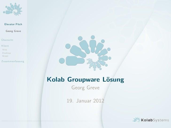 Elevator Pitch   Georg Greve¨UbersichtKlientWebDesktopMobilZusammenfassung                   Kolab Groupware L¨sung       ...