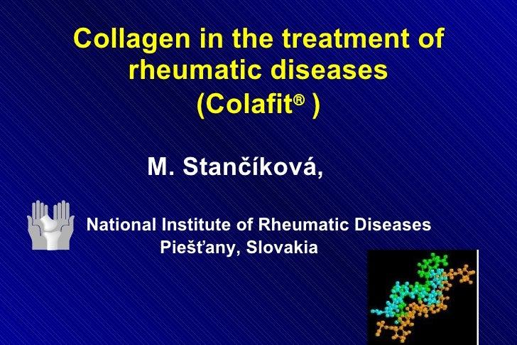 Collagen in the treatment of rheumatic diseases   (Colafit    )  <ul><li>M. Stančíková,  </li></ul><ul><li>National Insti...