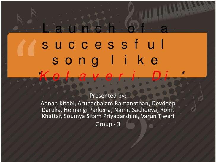 L a u n c h o f a s u c c e s s f u l   s o n g l i k e'K o l a v e r i D i '                  Presented by:Adnan Kitabi, ...