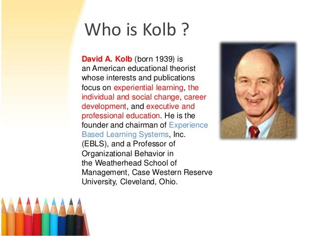 david a kolb Drawing from the intellectual origins of experiential learning in the works of john dewey, kurt lewin, and jean piaget david a kolb limited preview - 2014.