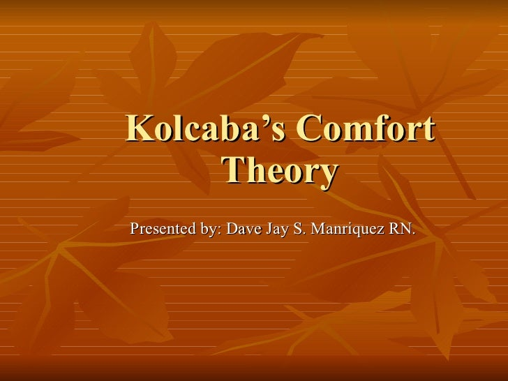 Kolcaba's Comfort Theory Presented by: Dave Jay S. Manriquez RN.