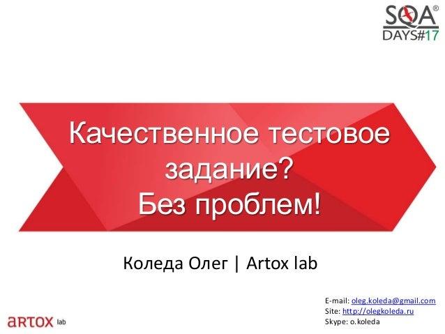 Качественное тестовое задание? Без проблем! Коледа Олег | Artox lab E-mail: oleg.koleda@gmail.com Site: http://olegkoleda....