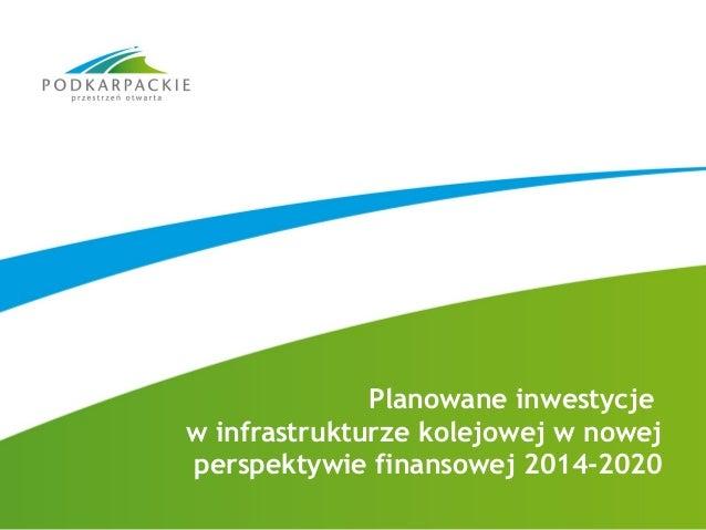 Planowane inwestycje w infrastrukturze kolejowej w nowej perspektywie finansowej 2014-2020