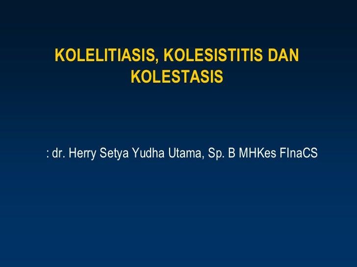 KOLELITIASIS, KOLESISTITIS DAN          KOLESTASIS: dr. Herry Setya Yudha Utama, Sp. B MHKes FInaCS