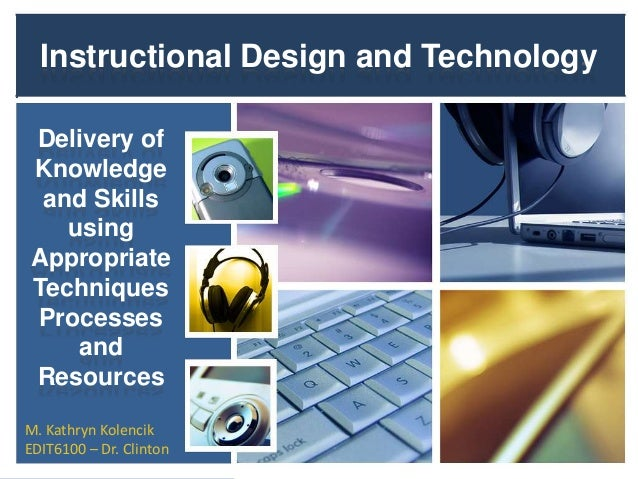 Instructional Design and Technology Delivery of Knowledge and Skills using Appropriate Techniques Processes and Resources ...