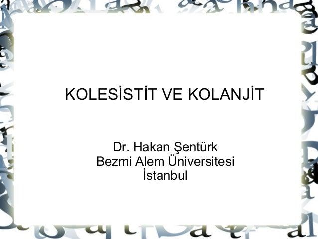 KOLESİSTİT VE KOLANJİT     Dr. Hakan Şentürk   Bezmi Alem Üniversitesi          İstanbul