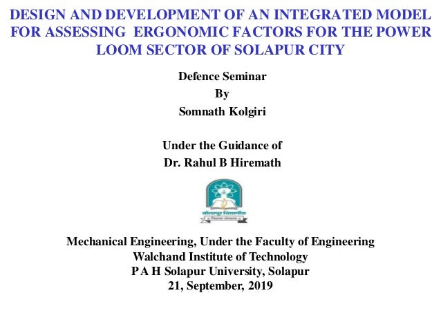 DESIGN AND DEVELOPMENT OF AN INTEGRATED MODEL FOR ASSESSING ERGONOMIC FACTORS FOR THE POWER LOOM SECTOR OF SOLAPUR CITY De...
