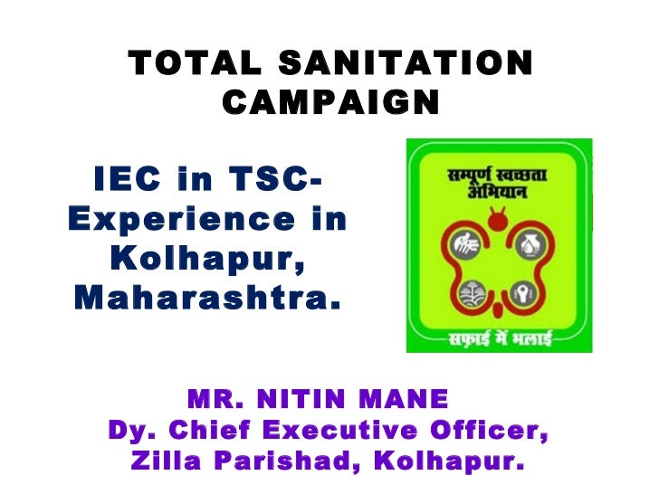TOTAL SANITATION     CAMPAIGN IEC in TSC-Experience in  Kolhapur,Maharashtra.      MR. NITIN MANE Dy. Chief Executive Offi...
