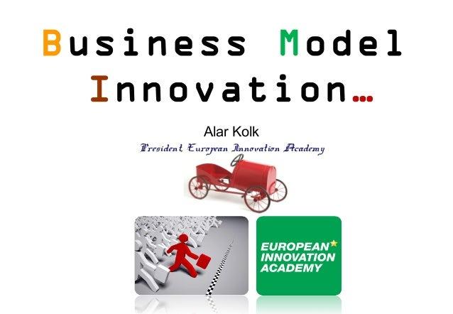 Business Model  Innovation…                Alar Kolk   President, European Innovation Academy