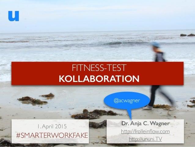 Dr. Anja C. Wagner http://frolleinflow.com http://ununi.TV @acwagner FITNESS-TEST KOLLABORATION 1.April 2015 #SMARTERWORKFA...