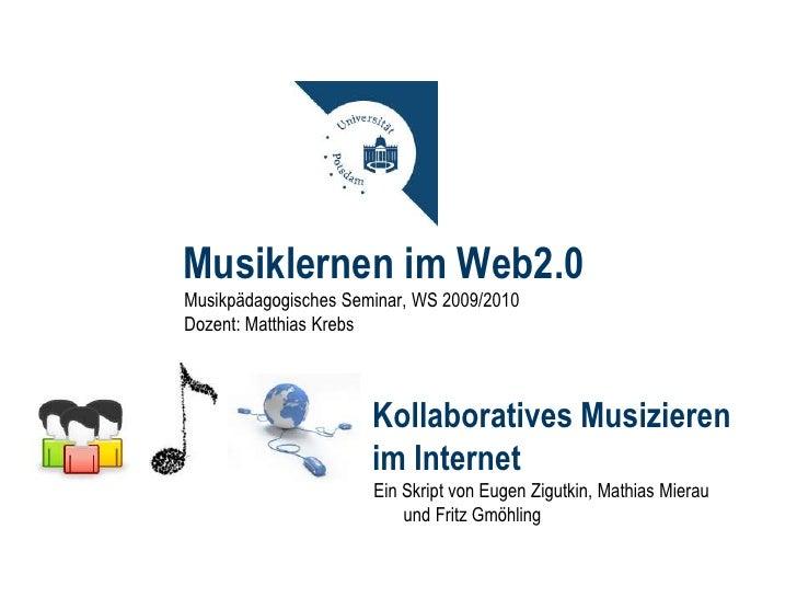 Musiklernen im Web2.0<br />Musikpädagogisches Seminar, WS 2009/2010<br />Dozent: Matthias Krebs<br />Kollaboratives Musizi...