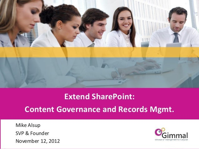 Extend SharePoint:          Content Governance and Records Mgmt.     Mike Alsup     SVP & Founder     November 12, 2012Inf...