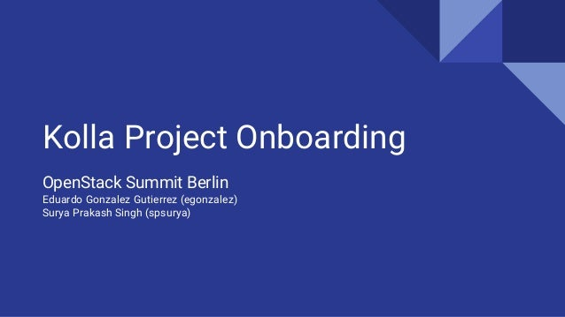 Kolla Project Onboarding OpenStack Summit Berlin Eduardo Gonzalez Gutierrez (egonzalez) Surya Prakash Singh (spsurya)