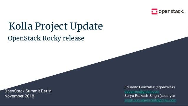 Kolla Project Update OpenStack Summit Berlin November 2018 Eduardo Gonzalez (egonzalez) dabarren@gmail.com Surya Prakash S...