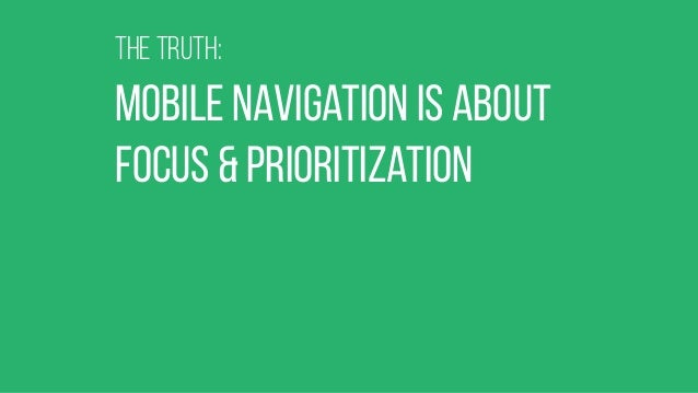 THe truth: mobile navigation is about focus & prioritization