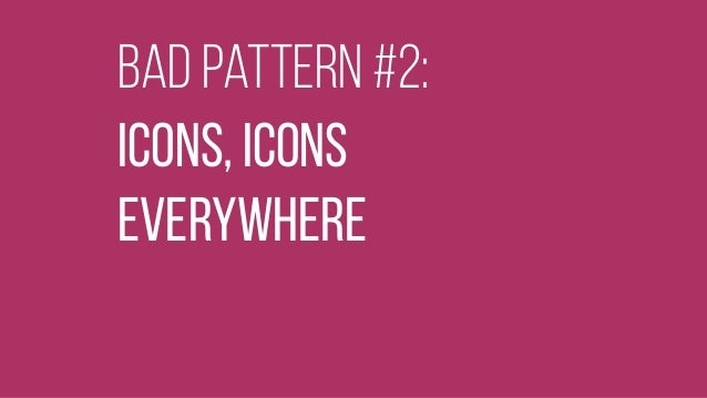 bad pattern #2: Icons, icons  Everywhere