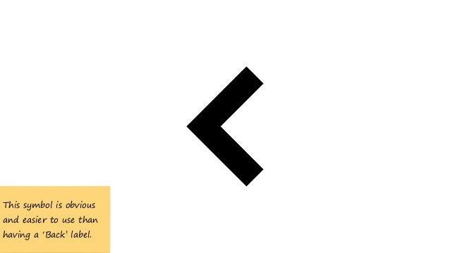 This symbol is obvious and easier to use than having a 'Back' label.