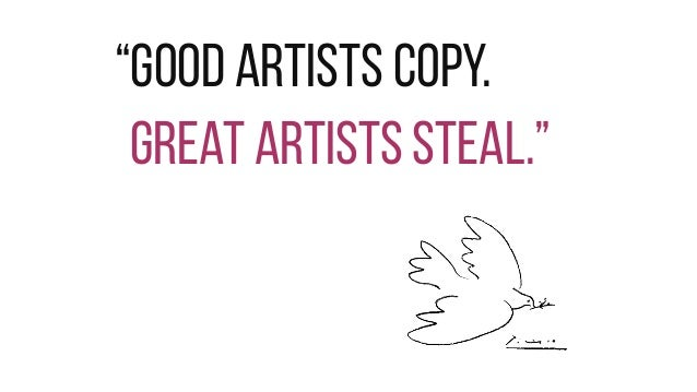 """""""Good artists copy. Great artists steal."""""""