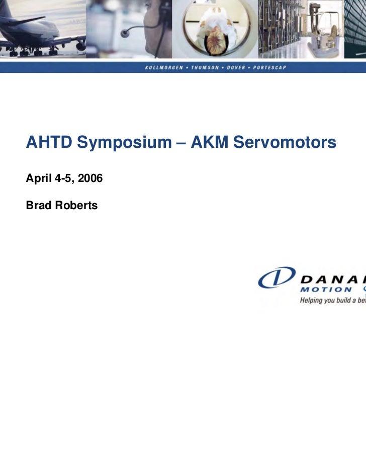 AHTD Symposium – AKM ServomotorsApril 4-5, 2006Brad Roberts                                   Sold & Serviced By:         ...