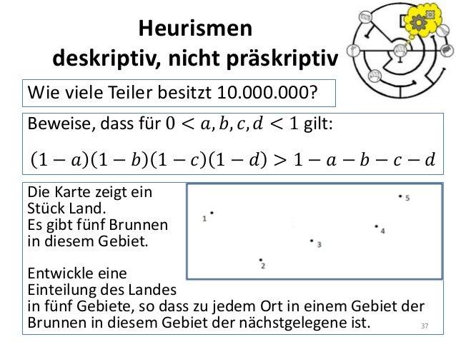 Heurismen deskriptiv, nicht präskriptiv Wie viele Teiler besitzt 10.000.000? 37 Beweise, dass für 0 < 𝑎, 𝑏, 𝑐, 𝑑 < 1 gilt:...