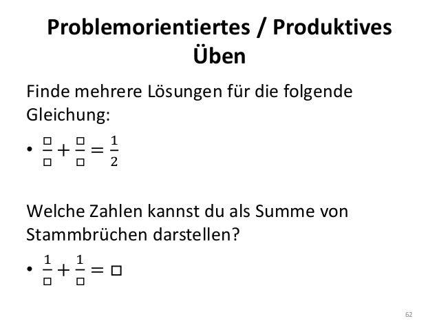 Problemorientiertes / Produktives Üben 62 Finde mehrere Lösungen für die folgende Gleichung: • □ □ + □ □ = 1 2 Welche Zahl...