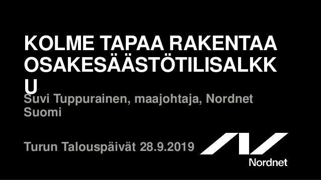KOLME TAPAA RAKENTAA OSAKESÄÄSTÖTILISALKK USuvi Tuppurainen, maajohtaja, Nordnet Suomi Turun Talouspäivät 28.9.2019