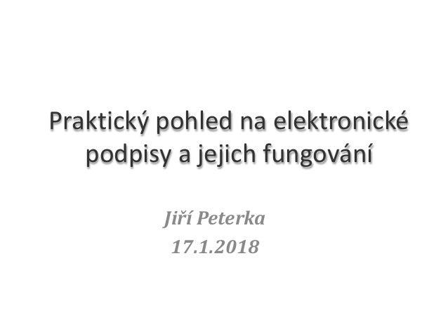 Jiří Peterka 17.1.2018 Praktický pohled na elektronické podpisy a jejich fungování