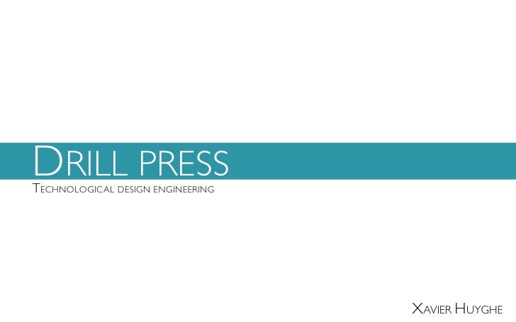 DRILL PRESSTECHNOLOGICAL DESIGN ENGINEERING                                   XAVIER HUYGHE