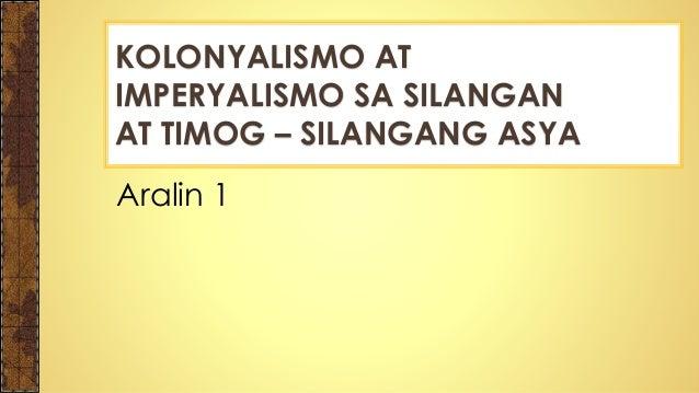 Aralin 1 KOLONYALISMO AT IMPERYALISMO SA SILANGAN AT TIMOG – SILANGANG ASYA