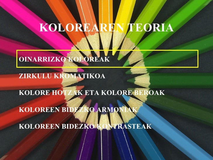 KOLOREAREN TEORIA OINARRIZKO KOLOREAK KOLORE HOTZAK ETA KOLORE BEROAK KOLOREEN BIDEZKO ARMONIAK KOLOREEN BIDEZKO KONTRASTE...